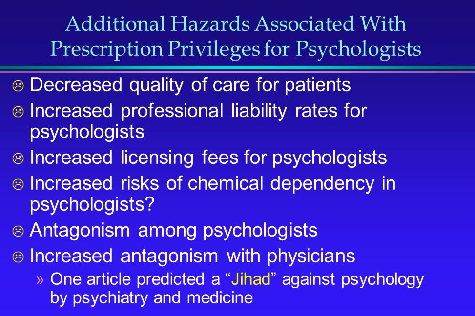 Additional Hazards Associated With Prescription Privileges for Psychologists Decreased quality of care for patients Increased professional liability r