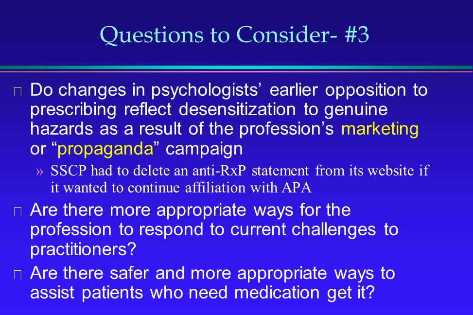Questions to Consider- #3 Do changes in psychologists earlier opposition to prescribing reflect desensitization to genuine hazards as a result of the