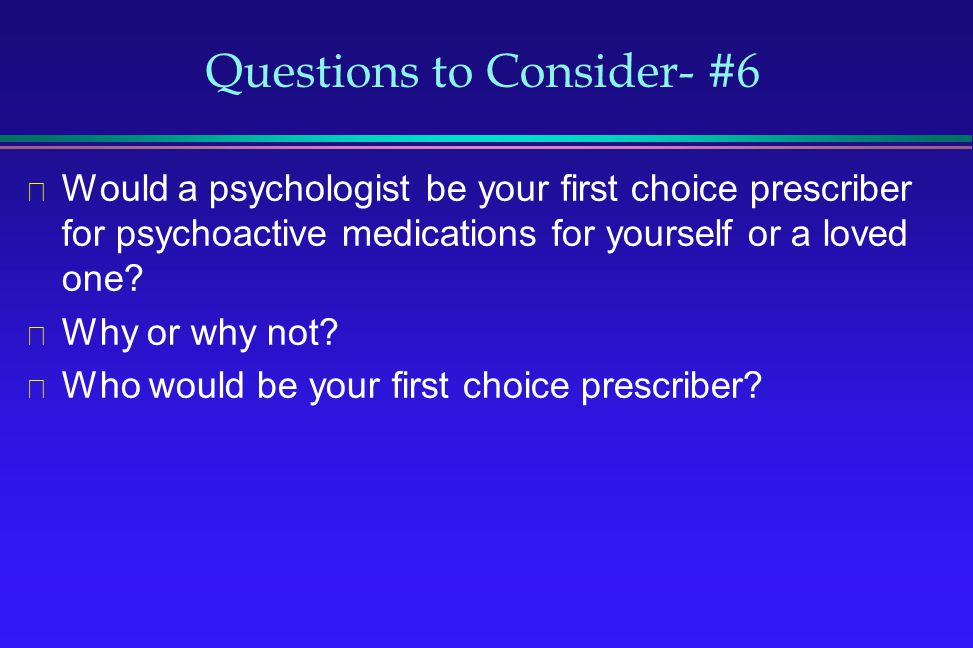 Questions to Consider- #6 Would a psychologist be your first choice prescriber for psychoactive medications for yourself or a loved one? Why or why no