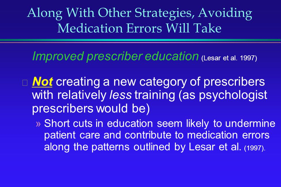 Along With Other Strategies, Avoiding Medication Errors Will Take Improved prescriber education (Lesar et al. 1997) Not creating a new category of pre