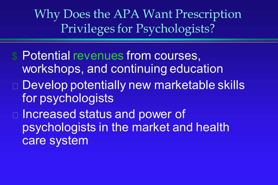 Why Does the APA Want Prescription Privileges for Psychologists? Potential revenues from courses, workshops, and continuing education Develop potentia