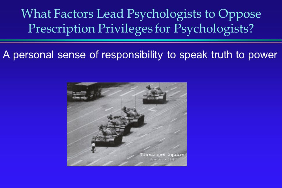 What Factors Lead Psychologists to Oppose Prescription Privileges for Psychologists? A personal sense of responsibility to speak truth to power
