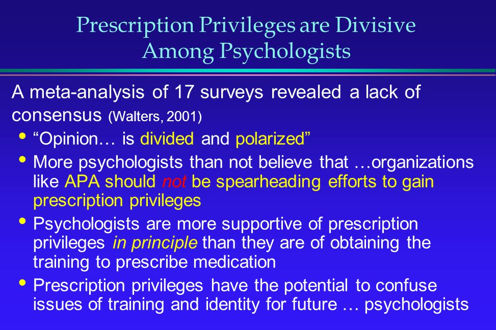 Prescription Privileges are Divisive Among Psychologists A meta-analysis of 17 surveys revealed a lack of consensus (Walters, 2001) Opinion… is divide
