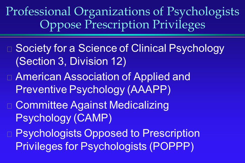 Professional Organizations of Psychologists Oppose Prescription Privileges Society for a Science of Clinical Psychology (Section 3, Division 12) Ameri