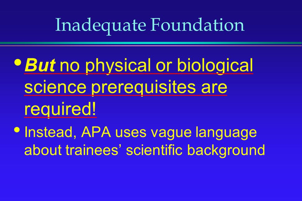 Inadequate Foundation But no physical or biological science prerequisites are required! Instead, APA uses vague language about trainees scientific bac