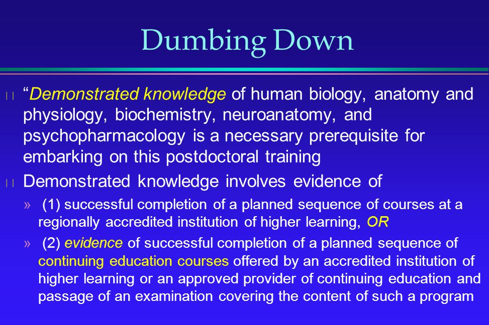 Dumbing Down Demonstrated knowledge of human biology, anatomy and physiology, biochemistry, neuroanatomy, and psychopharmacology is a necessary prereq