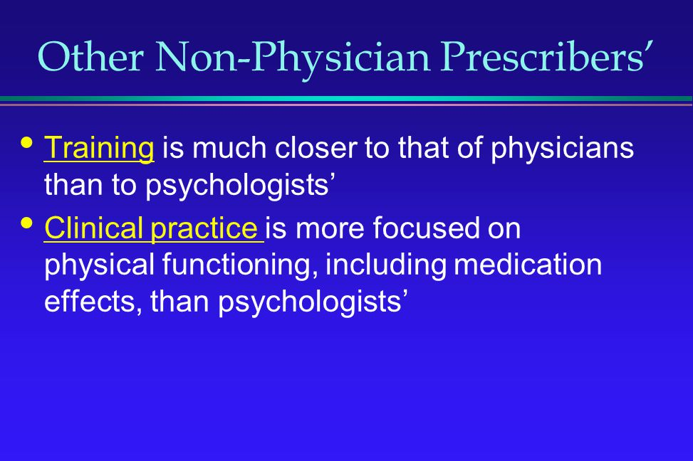 Other Non-Physician Prescribers Training is much closer to that of physicians than to psychologists Clinical practice is more focused on physical func
