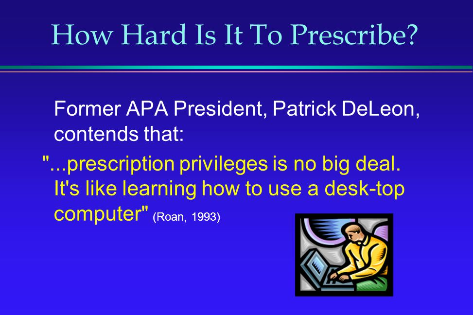 How Hard Is It To Prescribe? Former APA President, Patrick DeLeon, contends that: