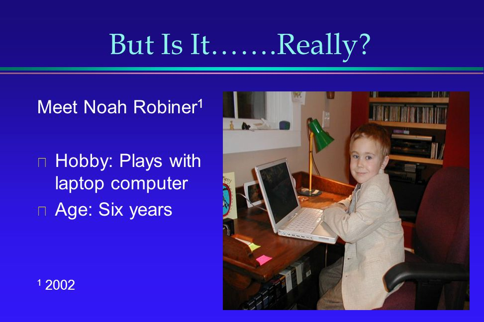 But Is It…….Really? Meet Noah Robiner 1 Hobby: Plays with laptop computer Age: Six years 1 2002
