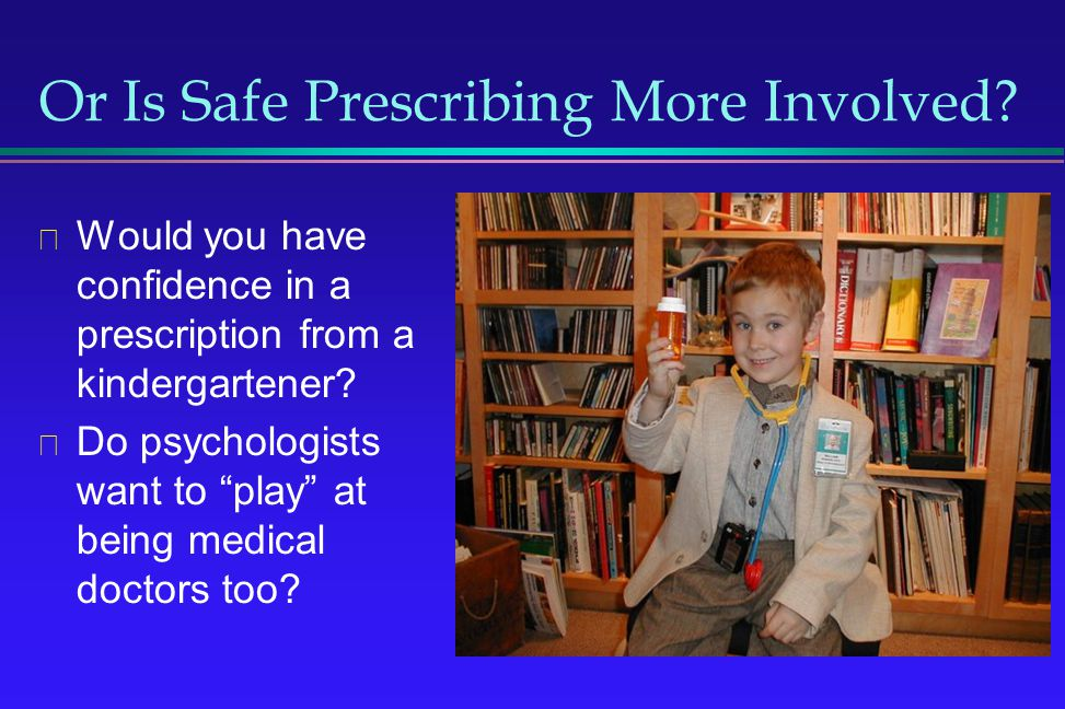 Or Is Safe Prescribing More Involved? Would you have confidence in a prescription from a kindergartener? Do psychologists want to play at being medica