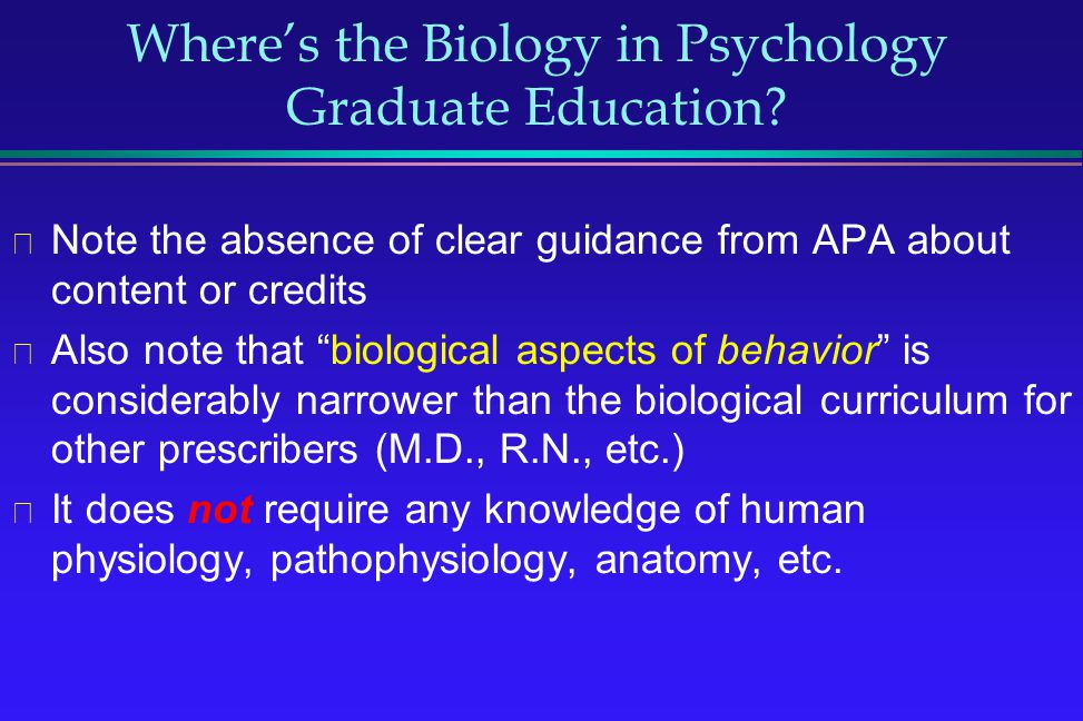 Wheres the Biology in Psychology Graduate Education? Note the absence of clear guidance from APA about content or credits Also note that biological as