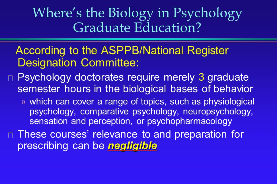Wheres the Biology in Psychology Graduate Education? According to the ASPPB/National Register Designation Committee: Psychology doctorates require mer