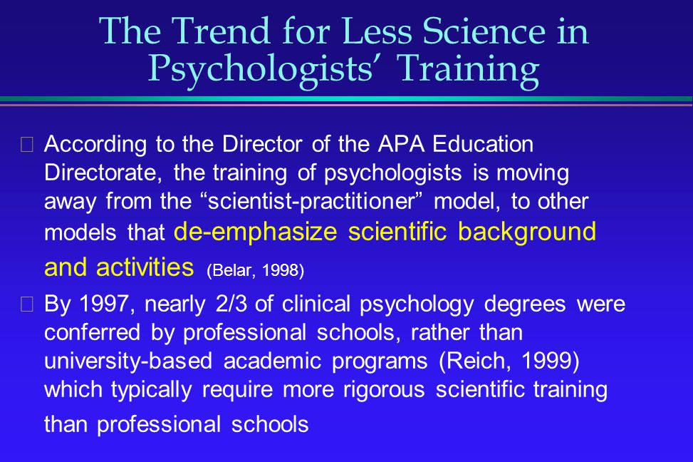 The Trend for Less Science in Psychologists Training According to the Director of the APA Education Directorate, the training of psychologists is movi