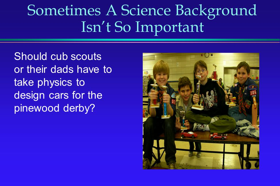 Sometimes A Science Background Isnt So Important Should cub scouts or their dads have to take physics to design cars for the pinewood derby?