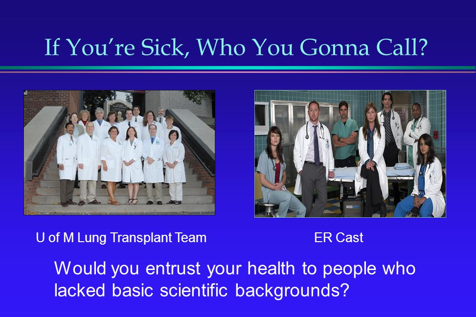 If Youre Sick, Who You Gonna Call? Would you entrust your health to people who lacked basic scientific backgrounds? ER Cast U of M Lung Transplant Tea