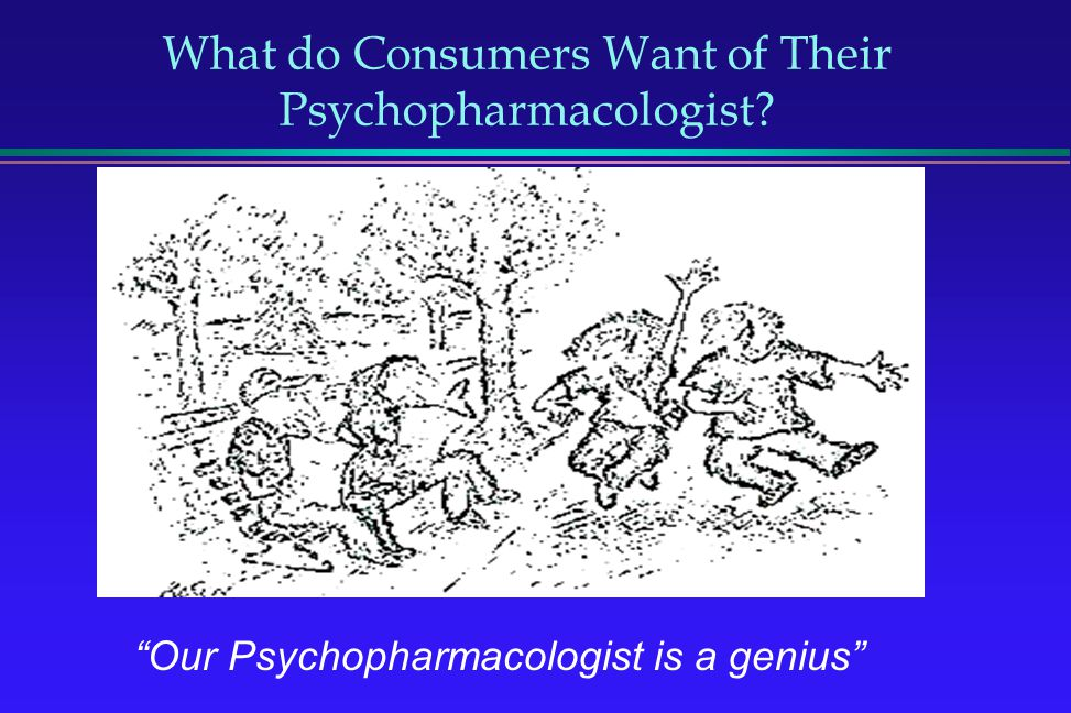 What do Consumers Want of Their Psychopharmacologist? Our Psychopharmacologist is a genius