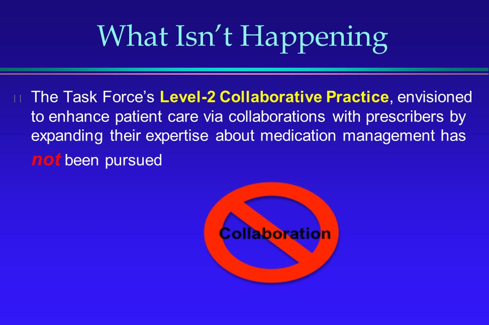 What Isnt Happening The Task Forces Level-2 Collaborative Practice, envisioned to enhance patient care via collaborations with prescribers by expandin