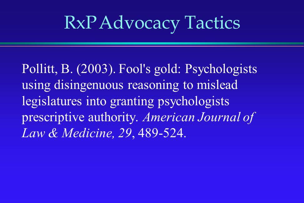 RxP Advocacy Tactics Pollitt, B. (2003). Fool's gold: Psychologists using disingenuous reasoning to mislead legislatures into granting psychologists p
