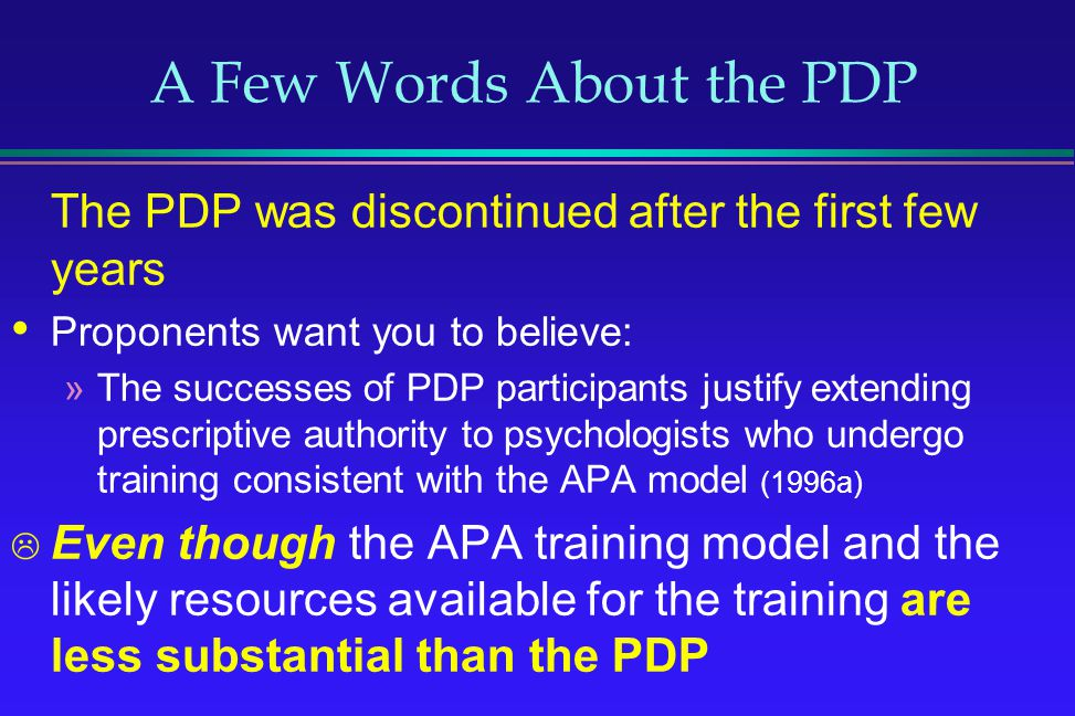 A Few Words About the PDP The PDP was discontinued after the first few years Proponents want you to believe: »The successes of PDP participants justif