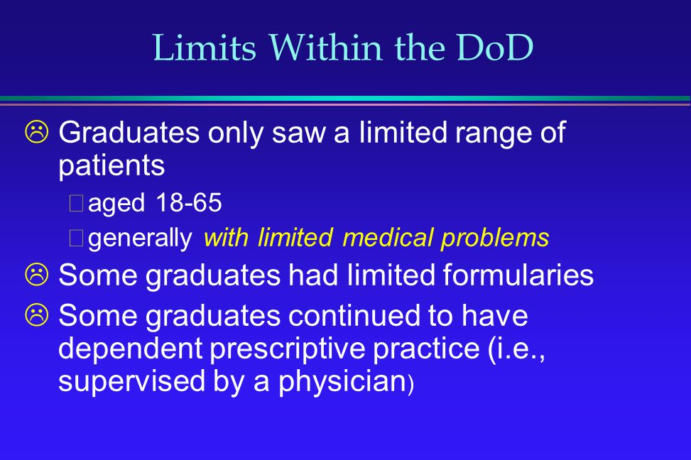 Limits Within the DoD Graduates only saw a limited range of patients aged 18-65 generally with limited medical problems Some graduates had limited for