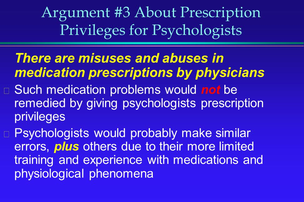 Argument #3 About Prescription Privileges for Psychologists There are misuses and abuses in medication prescriptions by physicians Such medication pro