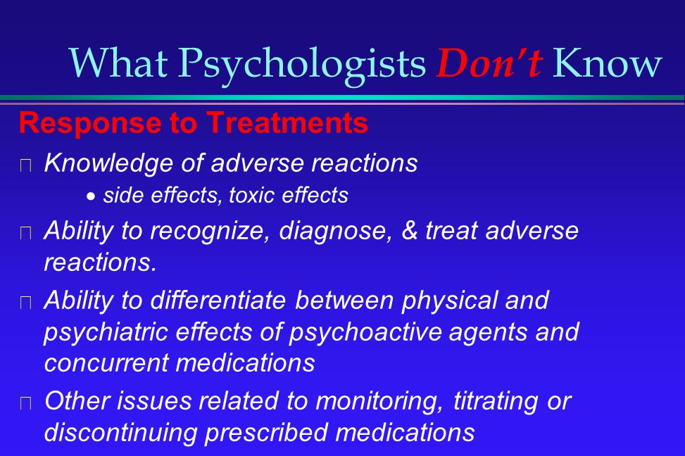 What Psychologists Dont Know Response to Treatments Knowledge of adverse reactions side effects, toxic effects Ability to recognize, diagnose, & treat