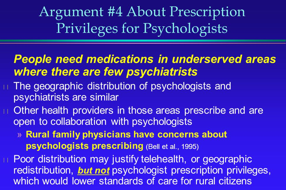 Argument #4 About Prescription Privileges for Psychologists People need medications in underserved areas where there are few psychiatrists The geograp
