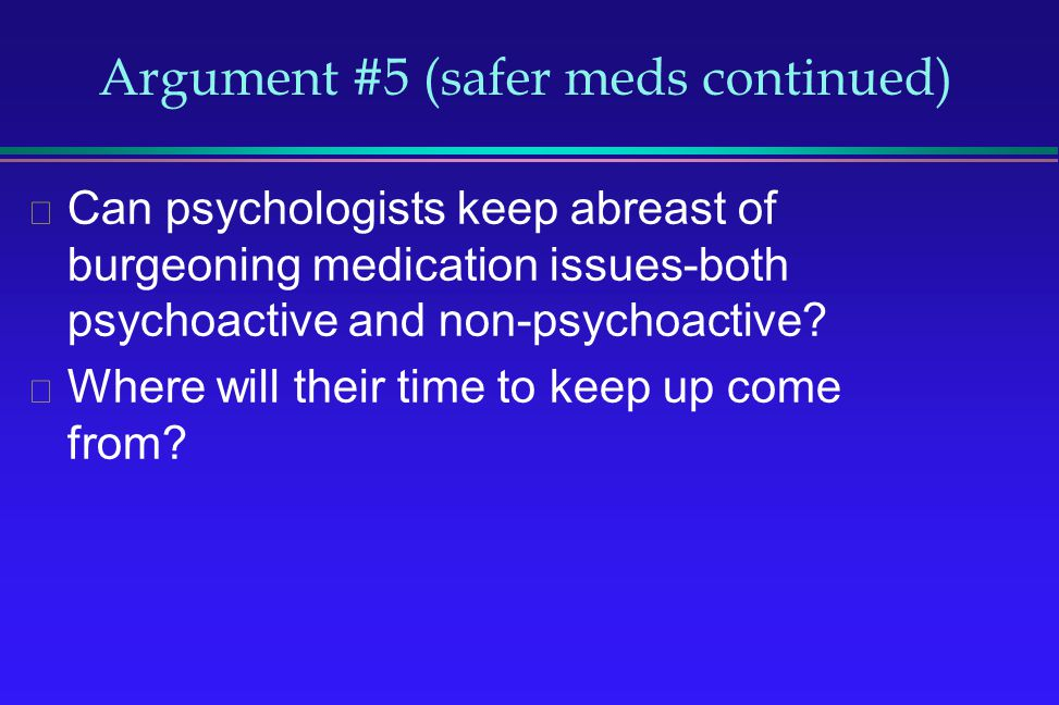 Argument #5 (safer meds continued) Can psychologists keep abreast of burgeoning medication issues-both psychoactive and non-psychoactive? Where will t