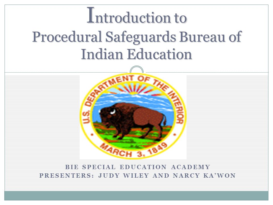 BIE SPECIAL EDUCATION ACADEMY PRESENTERS: JUDY WILEY AND NARCY KAWON I ntroduction to Procedural Safeguards Bureau of Indian Education
