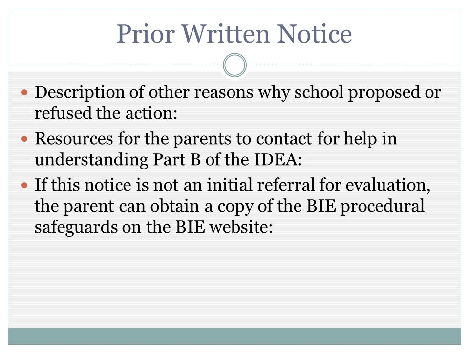 Prior Written Notice Description of other reasons why school proposed or refused the action: Resources for the parents to contact for help in understanding Part B of the IDEA: If this notice is not an initial referral for evaluation, the parent can obtain a copy of the BIE procedural safeguards on the BIE website: