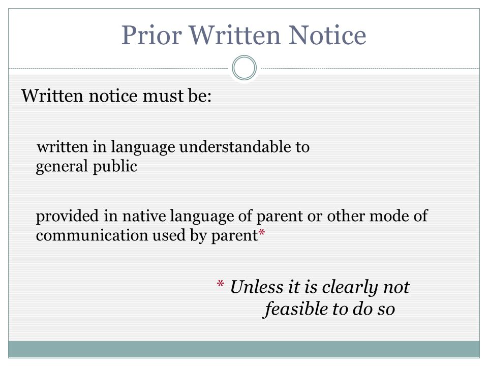 Prior Written Notice Written notice must be: written in language understandable to general public provided in native language of parent or other mode of communication used by parent* * Unless it is clearly not feasible to do so