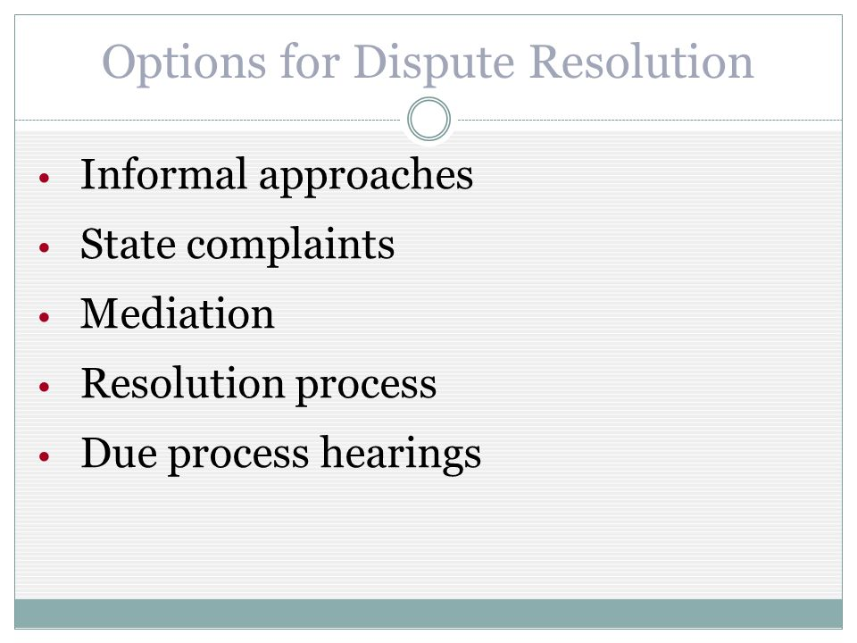 Options for Dispute Resolution Informal approaches State complaints Mediation Resolution process Due process hearings