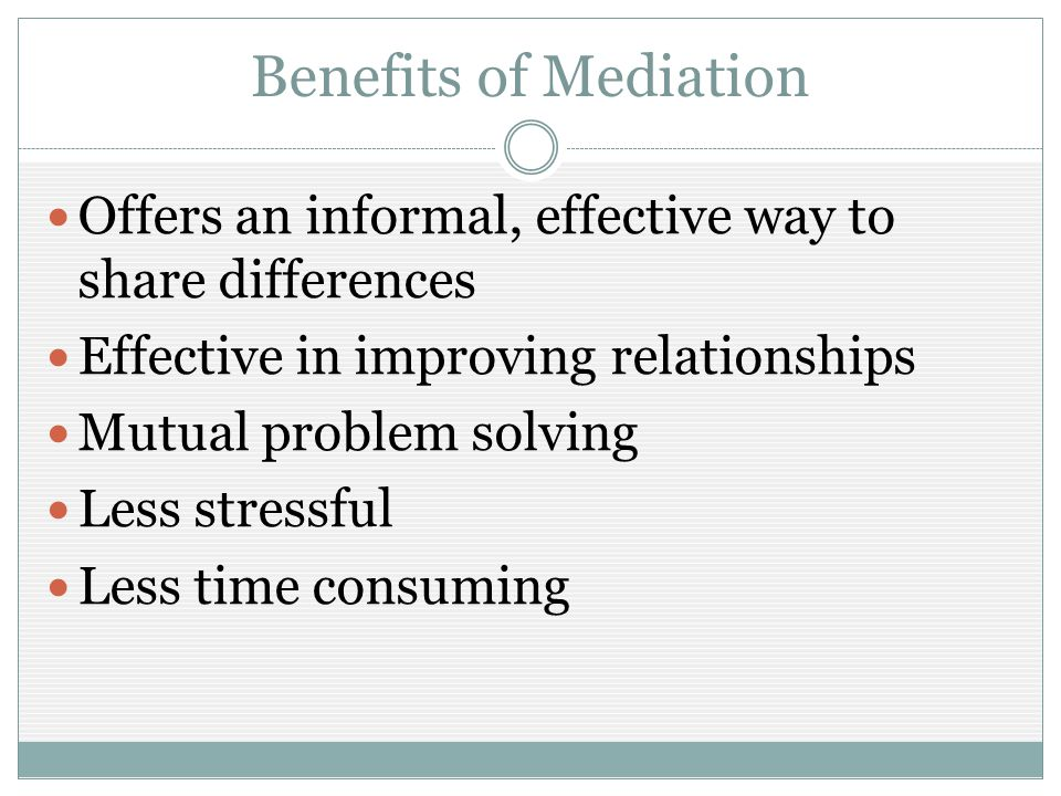 Benefits of Mediation Offers an informal, effective way to share differences Effective in improving relationships Mutual problem solving Less stressful Less time consuming