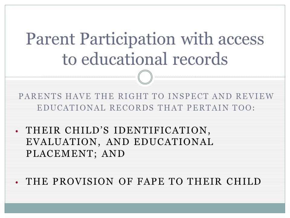 PARENTS HAVE THE RIGHT TO INSPECT AND REVIEW EDUCATIONAL RECORDS THAT PERTAIN TOO: THEIR CHILDS IDENTIFICATION, EVALUATION, AND EDUCATIONAL PLACEMENT; AND THE PROVISION OF FAPE TO THEIR CHILD Parent Participation with access to educational records
