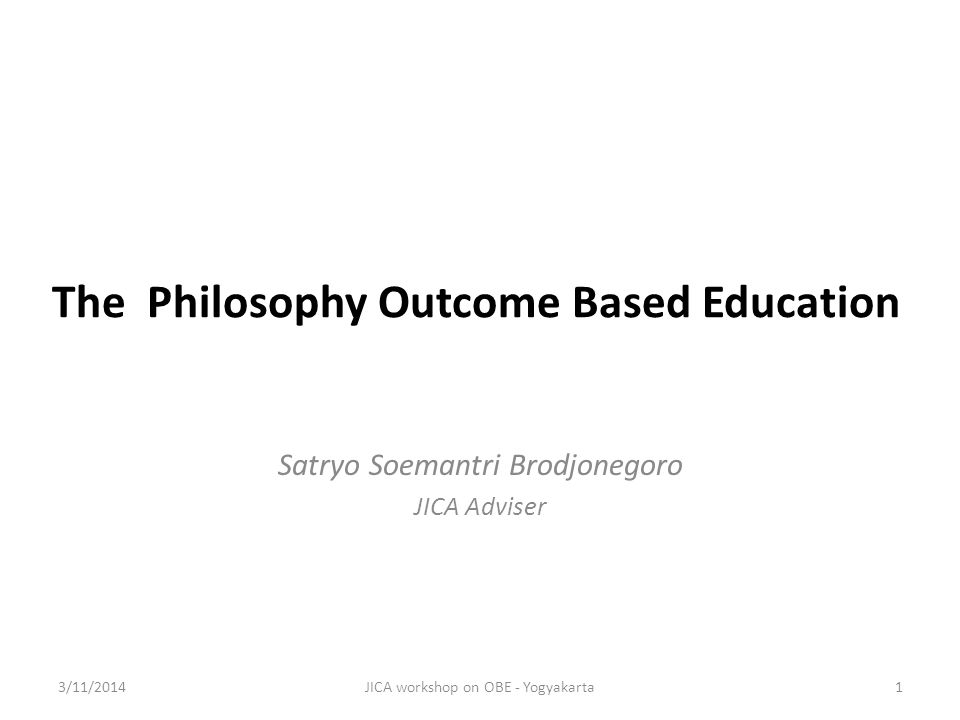 The Philosophy Outcome Based Education Satryo Soemantri Brodjonegoro JICA Adviser 3/11/2014JICA workshop on OBE - Yogyakarta1