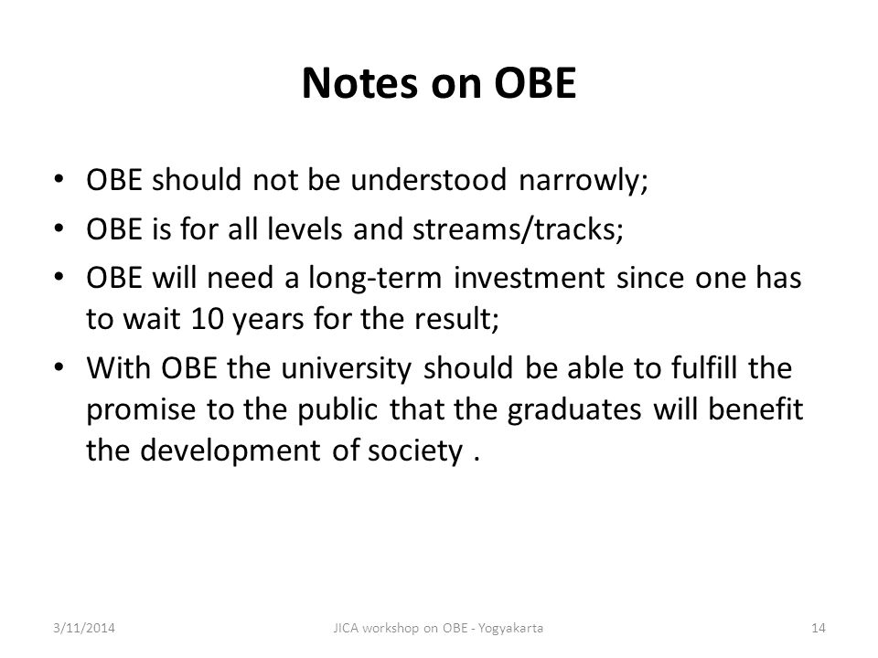 Notes on OBE OBE should not be understood narrowly; OBE is for all levels and streams/tracks; OBE will need a long-term investment since one has to wait 10 years for the result; With OBE the university should be able to fulfill the promise to the public that the graduates will benefit the development of society.