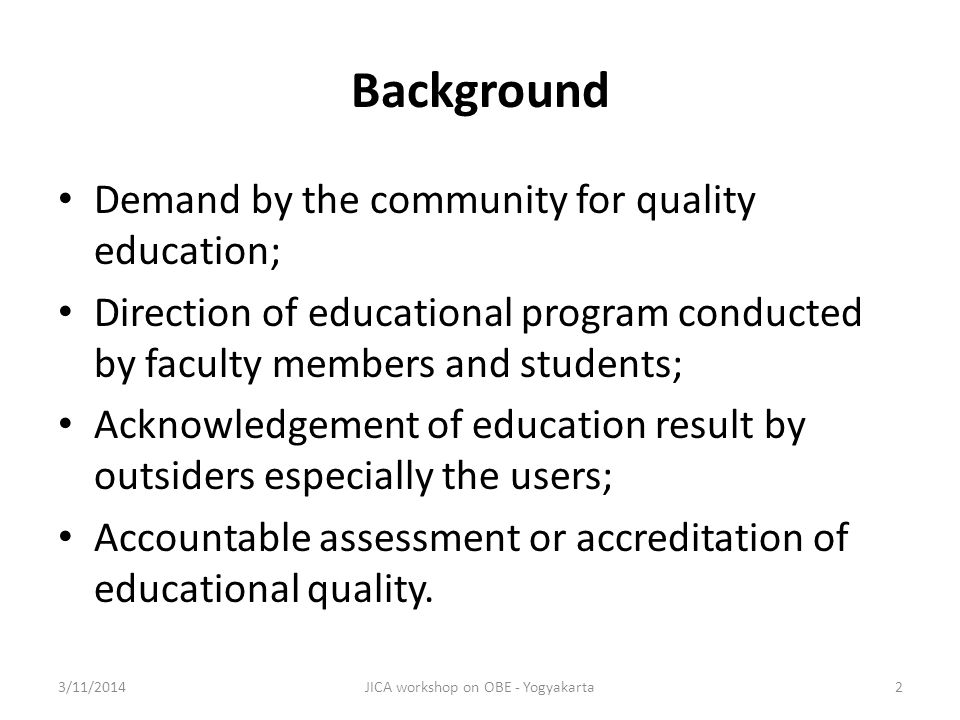 Accountability University and graduates should be responsible to the public; OBE will educate the university as well as people so that there will be no misunderstanding between them; OBE guarantees that students will obtain appropriate and adequate education rights; OBE provides necessary successful indicators for the university to prepare strategic plan; OBE will educate the government so that they know about university and they know how to finance; OBE will educate lecturers so that they teach on the right track 3/11/2014JICA workshop on OBE - Yogyakarta13