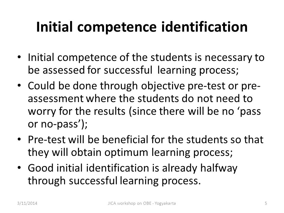 Initial competence identification Initial competence of the students is necessary to be assessed for successful learning process; Could be done through objective pre-test or pre- assessment where the students do not need to worry for the results (since there will be no pass or no-pass); Pre-test will be beneficial for the students so that they will obtain optimum learning process; Good initial identification is already halfway through successful learning process.