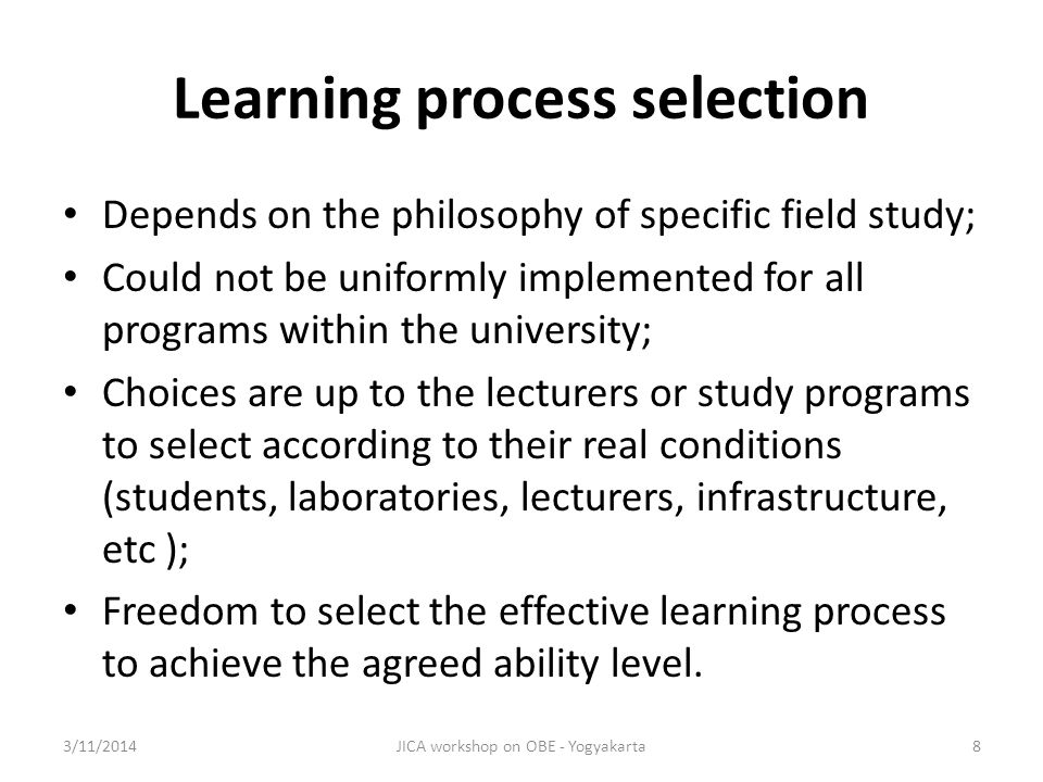 Learning process selection Depends on the philosophy of specific field study; Could not be uniformly implemented for all programs within the university; Choices are up to the lecturers or study programs to select according to their real conditions (students, laboratories, lecturers, infrastructure, etc ); Freedom to select the effective learning process to achieve the agreed ability level.