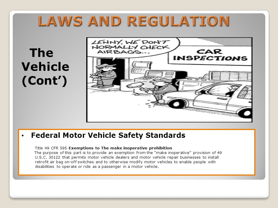 The Vehicle (Cont) Federal Motor Vehicle Safety Standards Title 49 CFR 595 Exemptions to The make inoperative prohibition The purpose of this part is to provide an exemption from the make inoperative provision of 49 U.S.C.