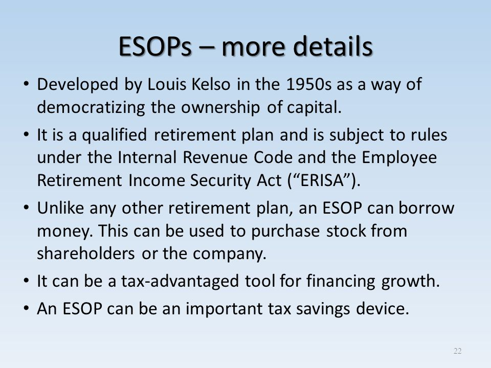 ESOPs – more details Developed by Louis Kelso in the 1950s as a way of democratizing the ownership of capital. It is a qualified retirement plan and i