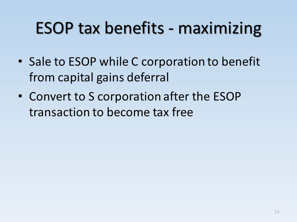 ESOP tax benefits - maximizing Sale to ESOP while C corporation to benefit from capital gains deferral Convert to S corporation after the ESOP transac