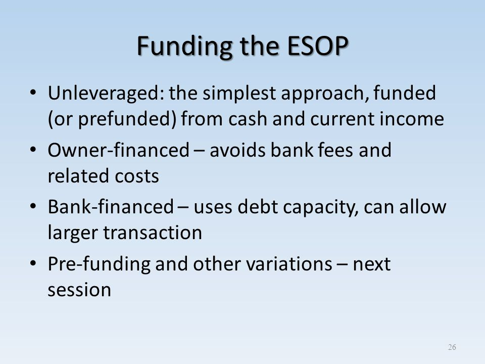 Funding the ESOP Unleveraged: the simplest approach, funded (or prefunded) from cash and current income Owner-financed – avoids bank fees and related