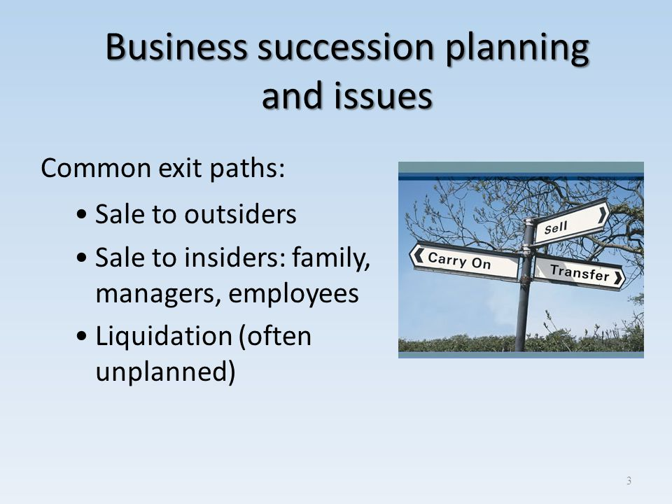 Business succession planning and issues Common exit paths: Sale to outsiders Sale to insiders: family, managers, employees Liquidation (often unplanne