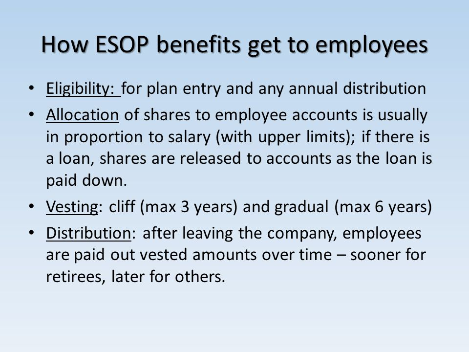 How ESOP benefits get to employees Eligibility: for plan entry and any annual distribution Allocation of shares to employee accounts is usually in pro