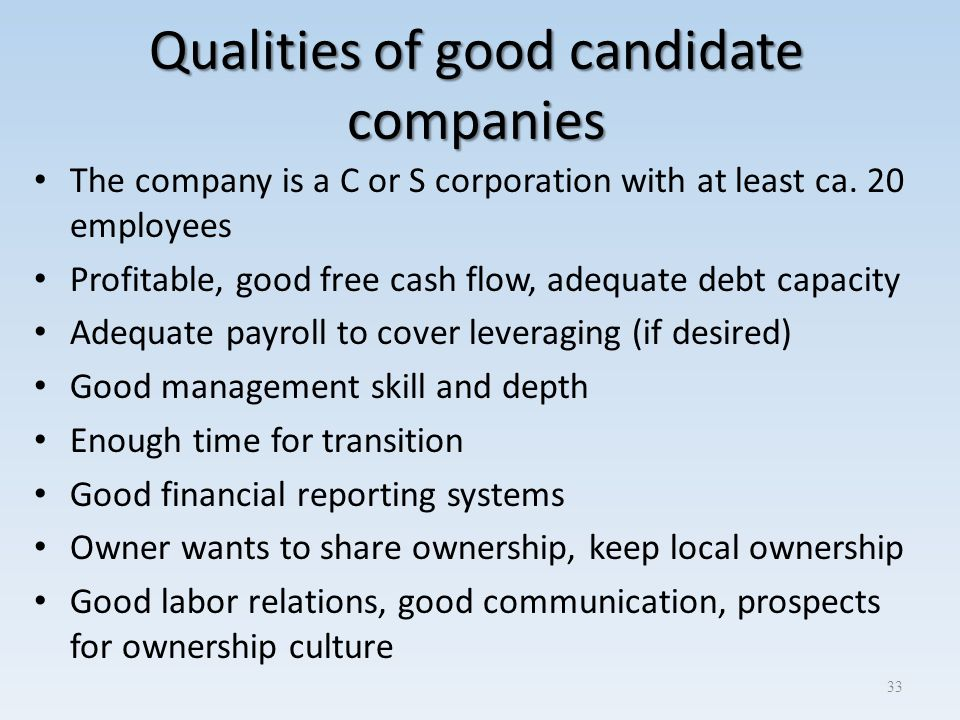 Qualities of good candidate companies The company is a C or S corporation with at least ca. 20 employees Profitable, good free cash flow, adequate deb