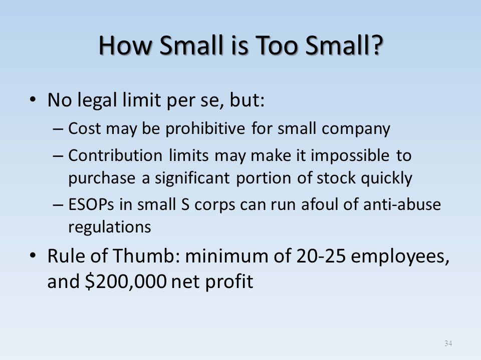 How Small is Too Small? No legal limit per se, but: – Cost may be prohibitive for small company – Contribution limits may make it impossible to purcha