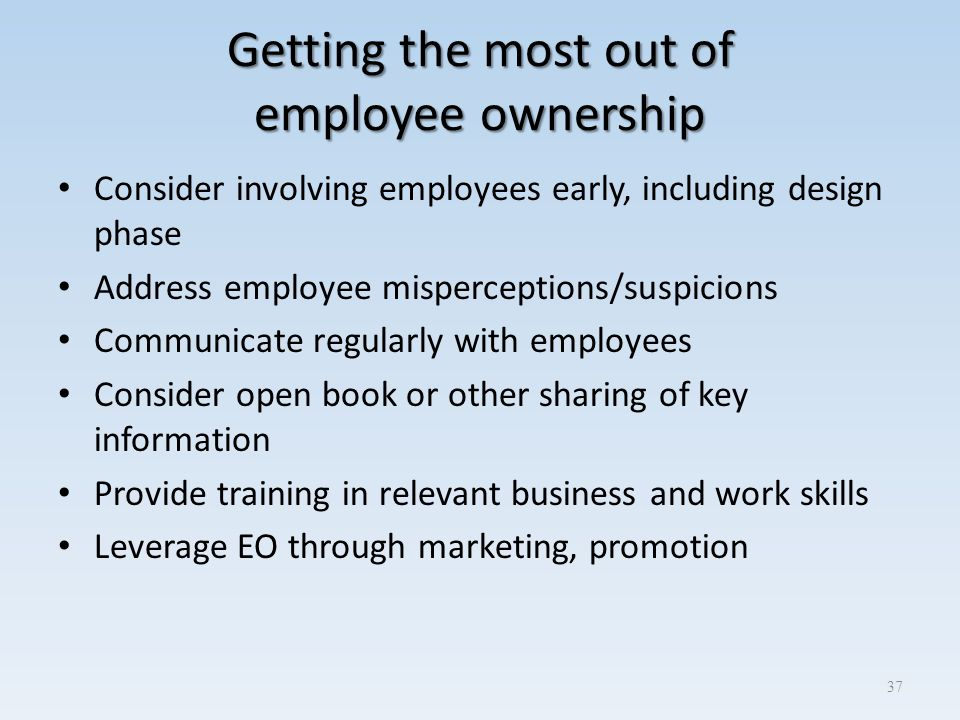 Getting the most out of employee ownership Consider involving employees early, including design phase Address employee misperceptions/suspicions Commu