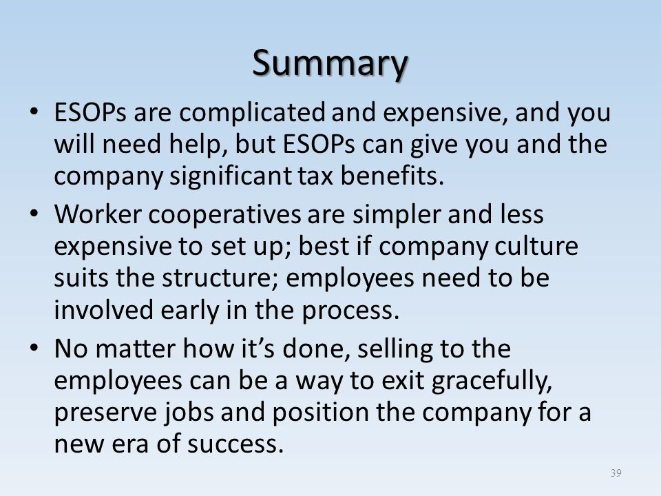 Summary ESOPs are complicated and expensive, and you will need help, but ESOPs can give you and the company significant tax benefits. Worker cooperati