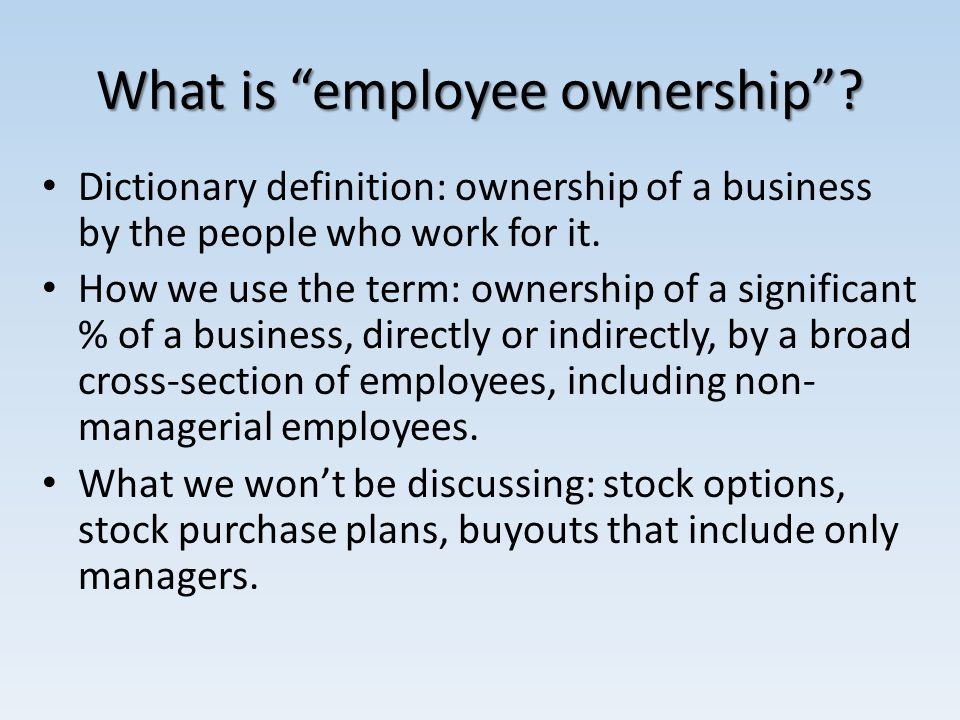 What is employee ownership? Dictionary definition: ownership of a business by the people who work for it. How we use the term: ownership of a signific